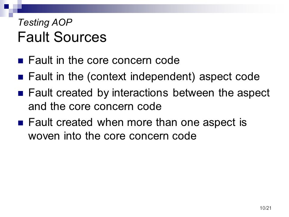 10/21 Testing AOP Fault Sources Fault in the core concern code Fault in the (context independent) aspect code Fault created by interactions between the aspect and the core concern code Fault created when more than one aspect is woven into the core concern code
