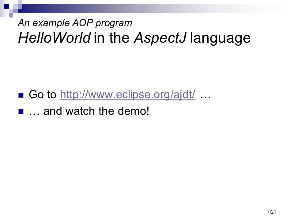 7/21 An example AOP program HelloWorld in the AspectJ language Go to http://www.eclipse.org/ajdt/ …http://www.eclipse.org/ajdt/ … and watch the demo!