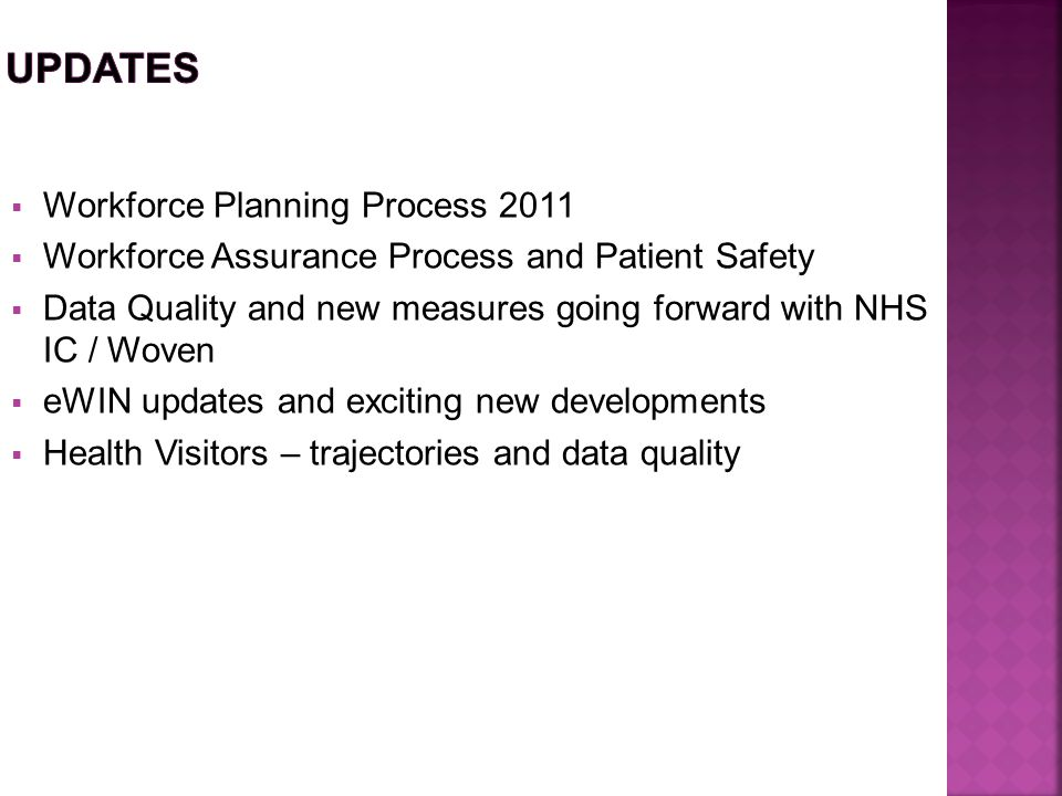  Workforce Planning Process 2011  Workforce Assurance Process and Patient Safety  Data Quality and new measures going forward with NHS IC / Woven  eWIN updates and exciting new developments  Health Visitors – trajectories and data quality