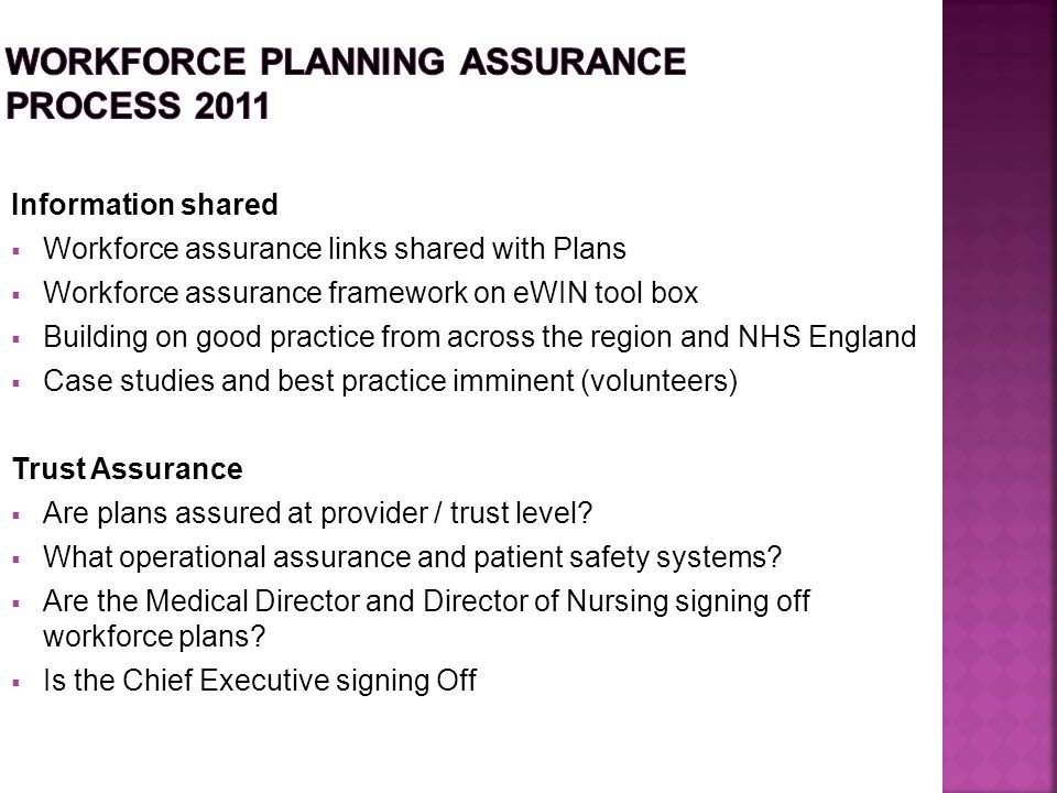 Information shared  Workforce assurance links shared with Plans  Workforce assurance framework on eWIN tool box  Building on good practice from across the region and NHS England  Case studies and best practice imminent (volunteers) Trust Assurance  Are plans assured at provider / trust level.