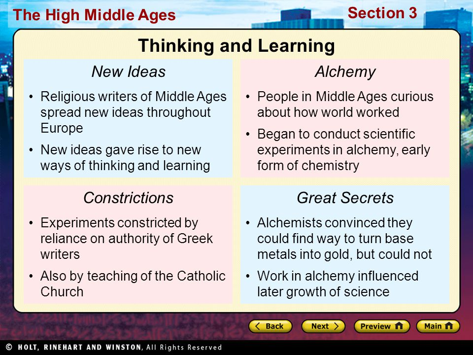 Section 3 The High Middle Ages New Ideas Religious writers of Middle Ages spread new ideas throughout Europe New ideas gave rise to new ways of thinking and learning Constrictions Experiments constricted by reliance on authority of Greek writers Also by teaching of the Catholic Church Alchemy People in Middle Ages curious about how world worked Began to conduct scientific experiments in alchemy, early form of chemistry Great Secrets Alchemists convinced they could find way to turn base metals into gold, but could not Work in alchemy influenced later growth of science Thinking and Learning