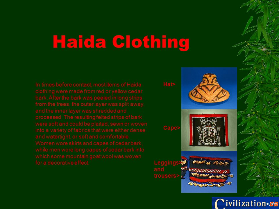 Haida Clothing Leggings> and trousers> Cape> Hat> In times before contact, most items of Haida clothing were made from red or yellow cedar bark. After