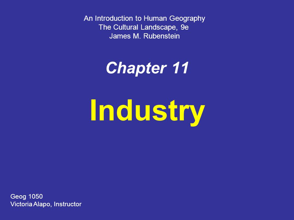 Chapter 11 Industry An Introduction to Human Geography The Cultural Landscape, 9e James M.