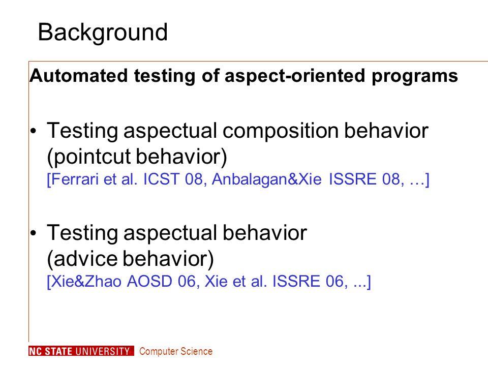 Computer Science Background Automated testing of aspect-oriented programs Testing aspectual composition behavior (pointcut behavior) [Ferrari et al. I