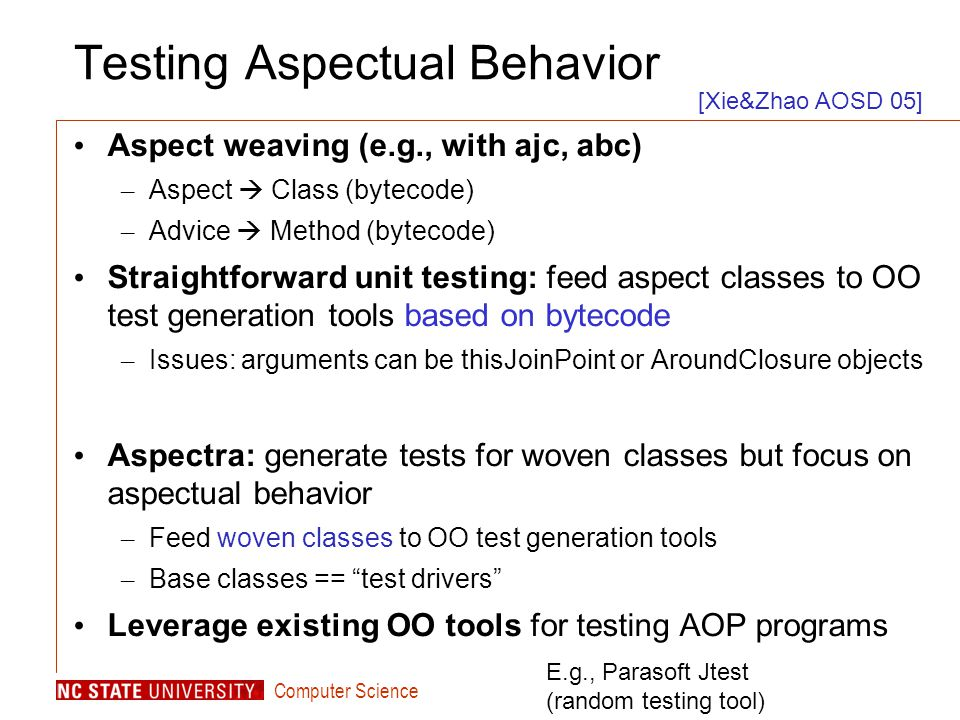Computer Science Testing Aspectual Behavior Aspect weaving (e.g., with ajc, abc) – Aspect  Class (bytecode) – Advice  Method (bytecode) Straightforward unit testing: feed aspect classes to OO test generation tools based on bytecode – Issues: arguments can be thisJoinPoint or AroundClosure objects Aspectra: generate tests for woven classes but focus on aspectual behavior – Feed woven classes to OO test generation tools – Base classes == test drivers Leverage existing OO tools for testing AOP programs [Xie&Zhao AOSD 05] E.g., Parasoft Jtest (random testing tool)
