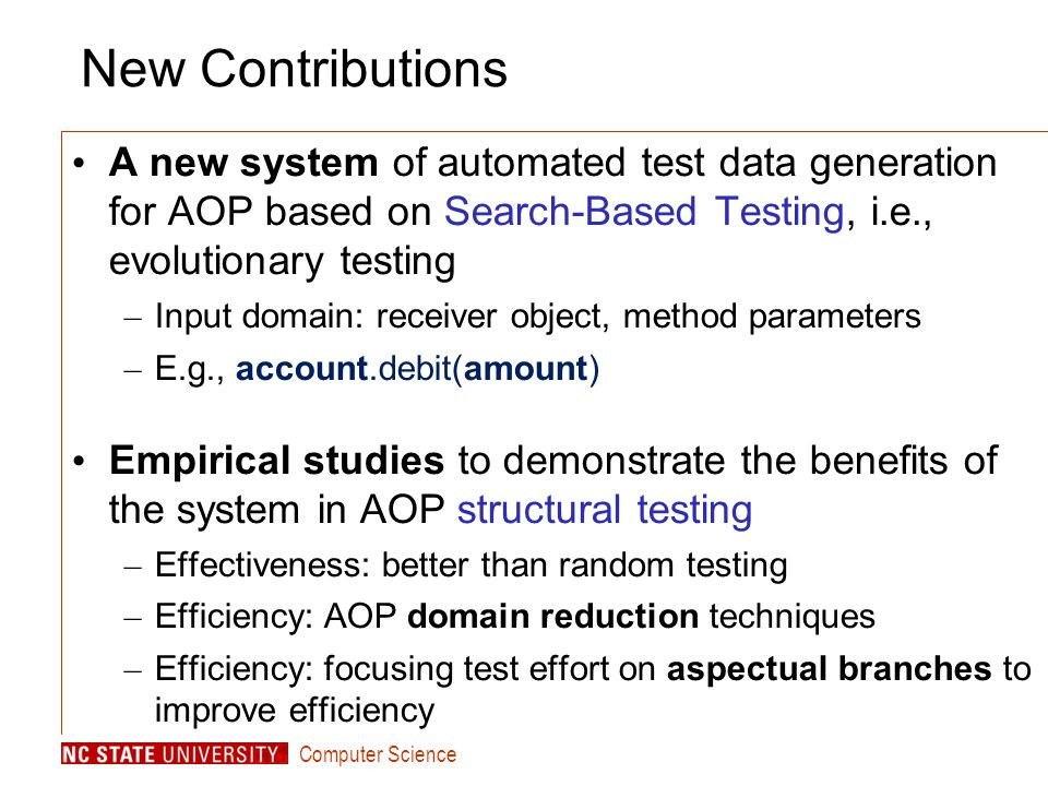Computer Science New Contributions A new system of automated test data generation for AOP based on Search-Based Testing, i.e., evolutionary testing – Input domain: receiver object, method parameters – E.g., account.debit(amount) Empirical studies to demonstrate the benefits of the system in AOP structural testing – Effectiveness: better than random testing – Efficiency: AOP domain reduction techniques – Efficiency: focusing test effort on aspectual branches to improve efficiency