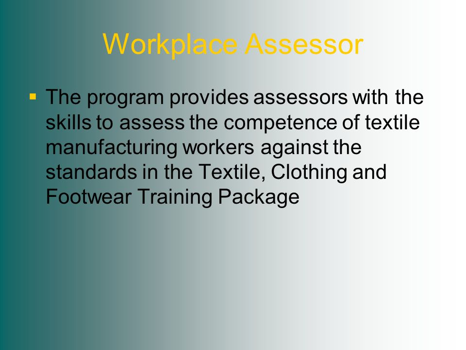 Workplace Assessor  The program provides assessors with the skills to assess the competence of textile manufacturing workers against the standards in the Textile, Clothing and Footwear Training Package