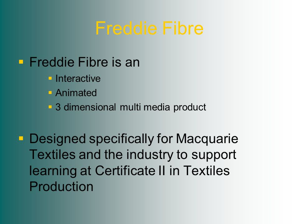 Freddie Fibre  Freddie Fibre is an  Interactive  Animated  3 dimensional multi media product  Designed specifically for Macquarie Textiles and the industry to support learning at Certificate II in Textiles Production