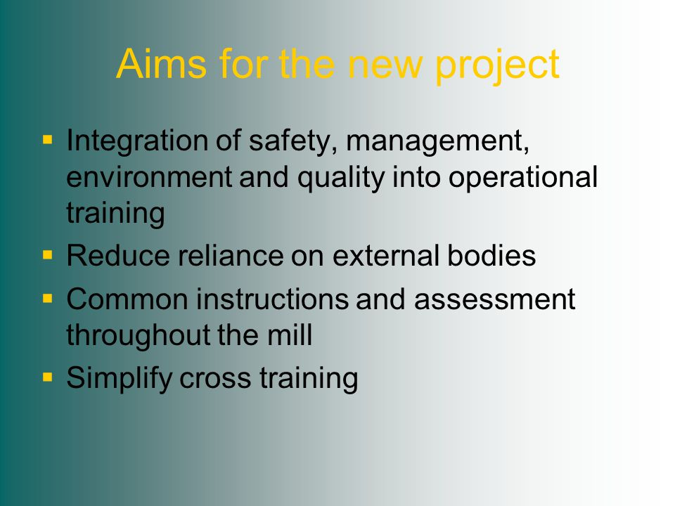 Aims for the new project  Integration of safety, management, environment and quality into operational training  Reduce reliance on external bodies  Common instructions and assessment throughout the mill  Simplify cross training