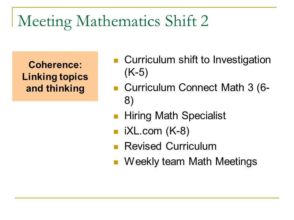 Meeting Mathematics Shift 2 Curriculum shift to Investigation (K-5) Curriculum Connect Math 3 (6- 8) Hiring Math Specialist iXL.com (K-8) Revised Curriculum Weekly team Math Meetings Coherence: Linking topics and thinking
