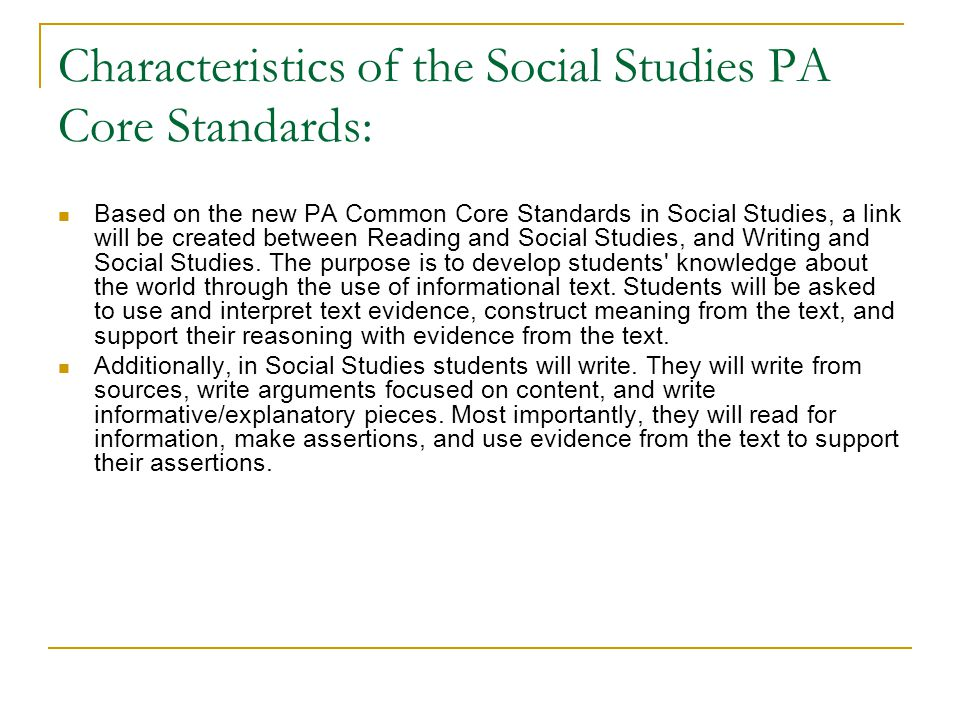 Characteristics of the Social Studies PA Core Standards: Based on the new PA Common Core Standards in Social Studies, a link will be created between Reading and Social Studies, and Writing and Social Studies.