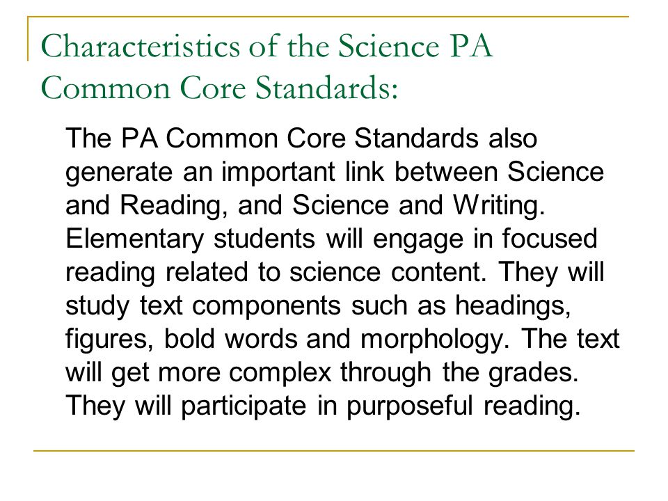 Characteristics of the Science PA Common Core Standards: The PA Common Core Standards also generate an important link between Science and Reading, and Science and Writing.