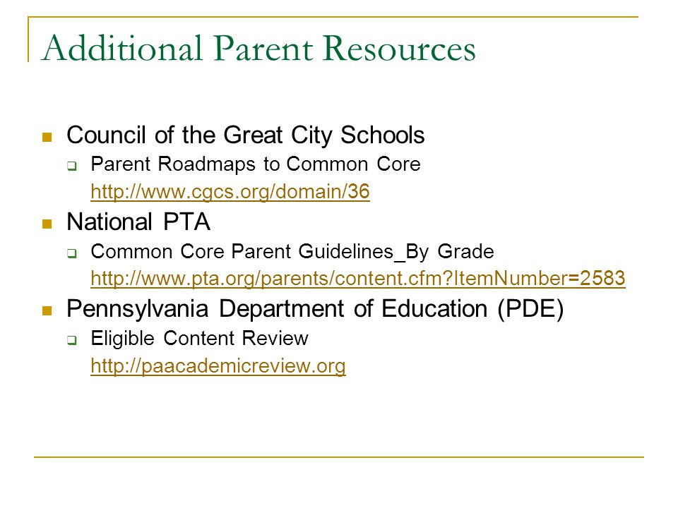 Additional Parent Resources Council of the Great City Schools  Parent Roadmaps to Common Core http://www.cgcs.org/domain/36 National PTA  Common Core Parent Guidelines_By Grade http://www.pta.org/parents/content.cfm ItemNumber=2583 Pennsylvania Department of Education (PDE)  Eligible Content Review http://paacademicreview.org