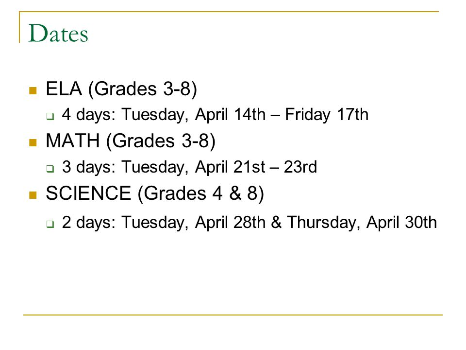 Dates ELA (Grades 3-8)  4 days: Tuesday, April 14th – Friday 17th MATH (Grades 3-8)  3 days: Tuesday, April 21st – 23rd SCIENCE (Grades 4 & 8)  2 days: Tuesday, April 28th & Thursday, April 30th