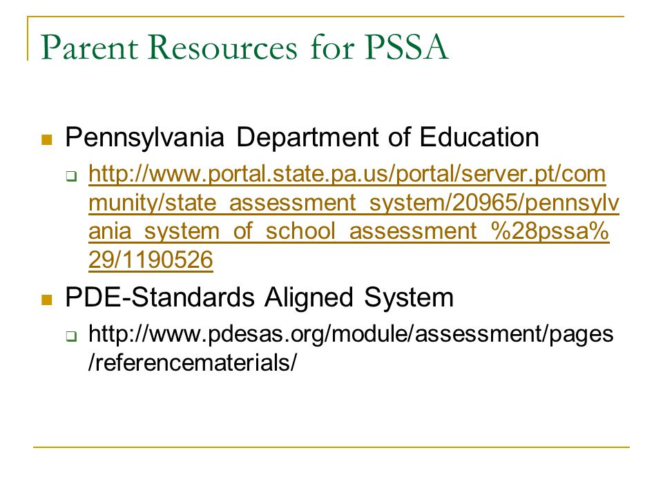 Parent Resources for PSSA Pennsylvania Department of Education  http://www.portal.state.pa.us/portal/server.pt/com munity/state_assessment_system/20965/pennsylv ania_system_of_school_assessment_%28pssa% 29/1190526 http://www.portal.state.pa.us/portal/server.pt/com munity/state_assessment_system/20965/pennsylv ania_system_of_school_assessment_%28pssa% 29/1190526 PDE-Standards Aligned System  http://www.pdesas.org/module/assessment/pages /referencematerials/