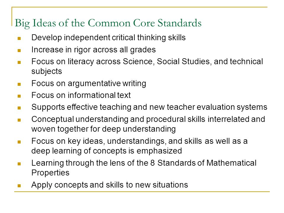 Big Ideas of the Common Core Standards Develop independent critical thinking skills Increase in rigor across all grades Focus on literacy across Science, Social Studies, and technical subjects Focus on argumentative writing Focus on informational text Supports effective teaching and new teacher evaluation systems Conceptual understanding and procedural skills interrelated and woven together for deep understanding Focus on key ideas, understandings, and skills as well as a deep learning of concepts is emphasized Learning through the lens of the 8 Standards of Mathematical Properties Apply concepts and skills to new situations