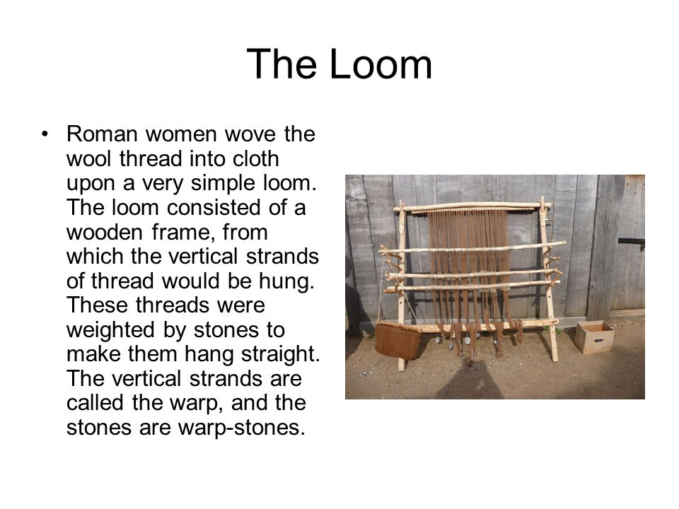 The Loom Roman women wove the wool thread into cloth upon a very simple loom.