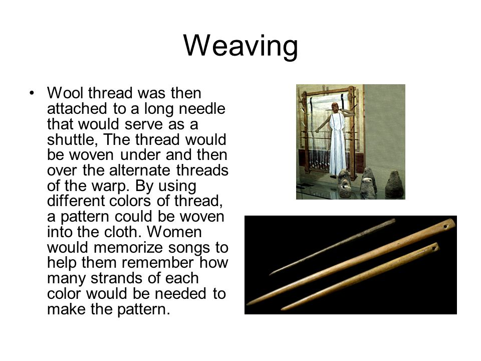 Weaving Wool thread was then attached to a long needle that would serve as a shuttle, The thread would be woven under and then over the alternate threads of the warp.