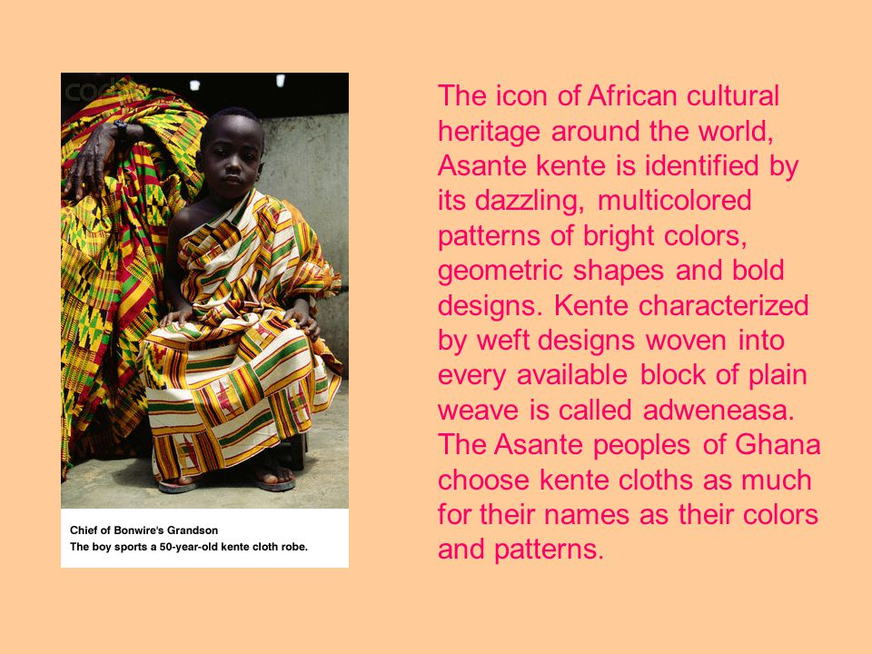 In Ghana, Kente is made by the Ashanti people and is the best known of all African textiles.