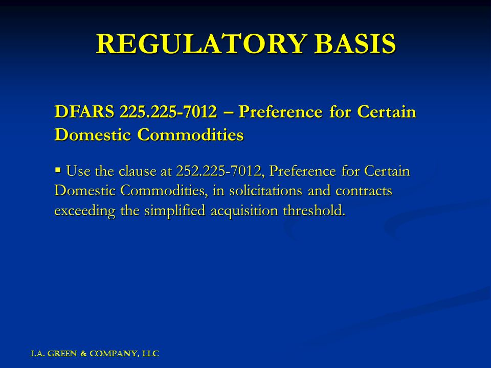 J.A. GREEN & COMPANY, llc REGULATORY BASIS DFARS 225.225-7012 – Preference for Certain Domestic Commodities  Use the clause at 252.225-7012, Preferen