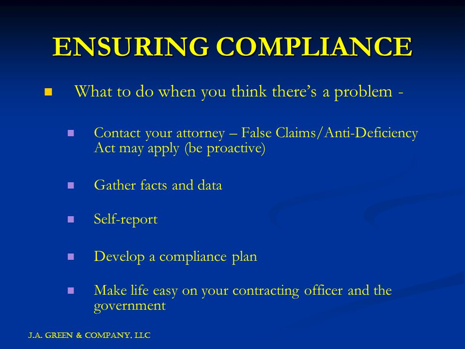 J.A. GREEN & COMPANY, llc ENSURING COMPLIANCE What to do when you think there's a problem - Contact your attorney – False Claims/Anti-Deficiency Act m