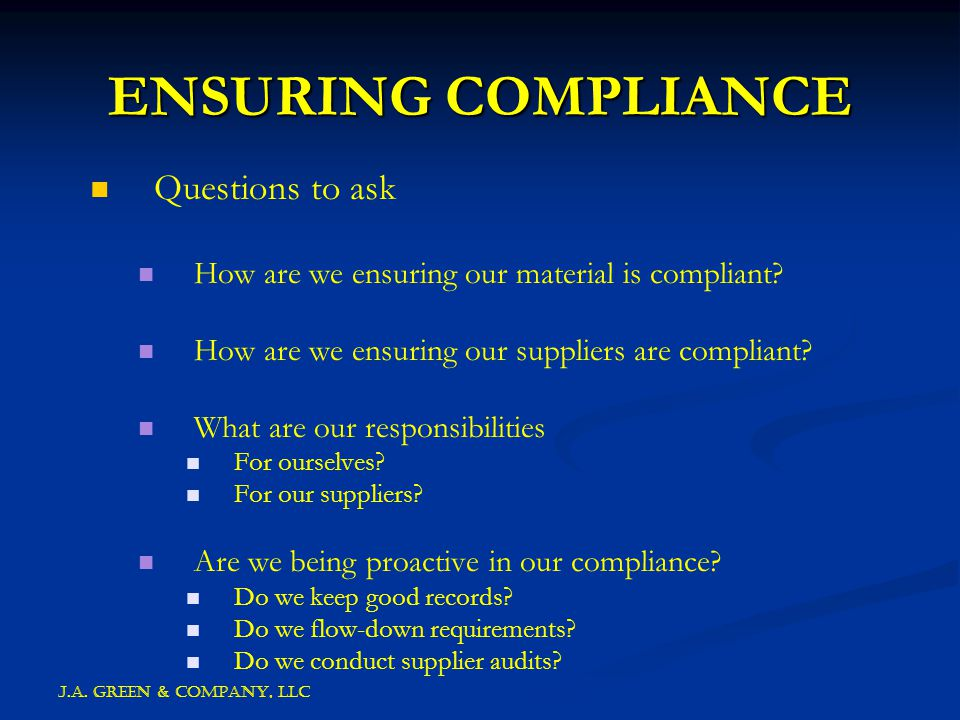 J.A. GREEN & COMPANY, llc ENSURING COMPLIANCE Questions to ask How are we ensuring our material is compliant? How are we ensuring our suppliers are co