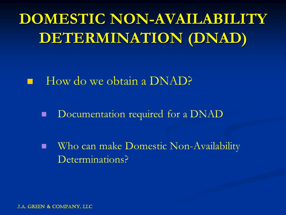 J.A. GREEN & COMPANY, llc DOMESTIC NON-AVAILABILITY DETERMINATION (DNAD) How do we obtain a DNAD.