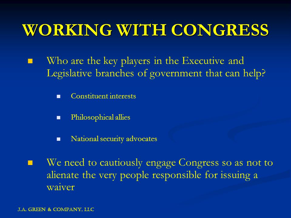 J.A. GREEN & COMPANY, llc WORKING WITH CONGRESS Who are the key players in the Executive and Legislative branches of government that can help? Constit