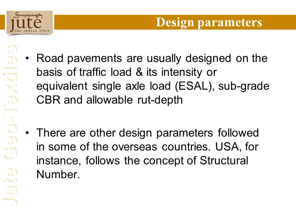 Jute Geo-Textiles Design parameters Road pavements are usually designed on the basis of traffic load & its intensity or equivalent single axle load (E