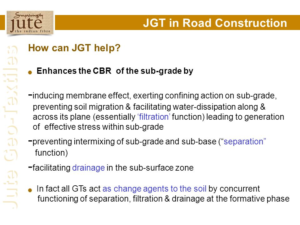 Jute Geo-Textiles JGT in Road Construction How can JGT help? Enhances the CBR of the sub-grade by - inducing membrane effect, exerting confining actio