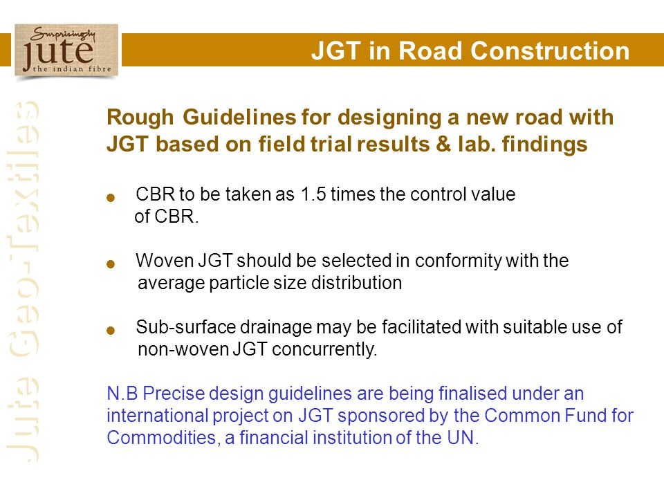 Jute Geo-Textiles JGT in Road Construction Rough Guidelines for designing a new road with JGT based on field trial results & lab. findings CBR to be t