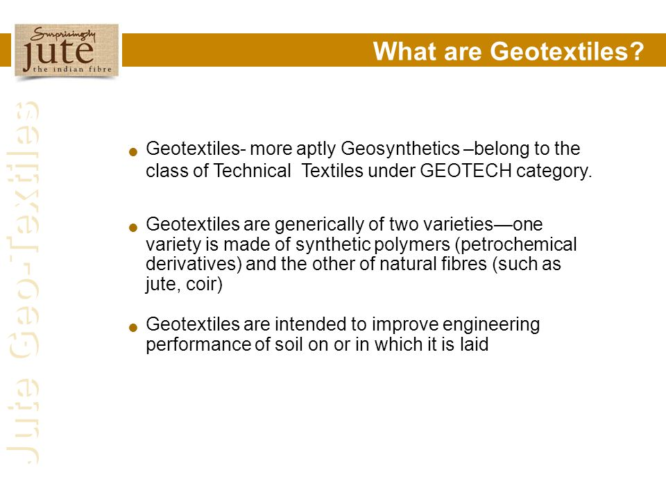 Jute Geo-Textiles What are Geotextiles? Geotextiles- more aptly Geosynthetics –belong to the class of Technical Textiles under GEOTECH category. Geote