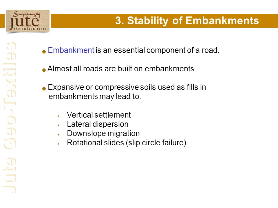 Jute Geo-Textiles 3. Stability of Embankments Embankment is an essential component of a road. Almost all roads are built on embankments. Expansive or
