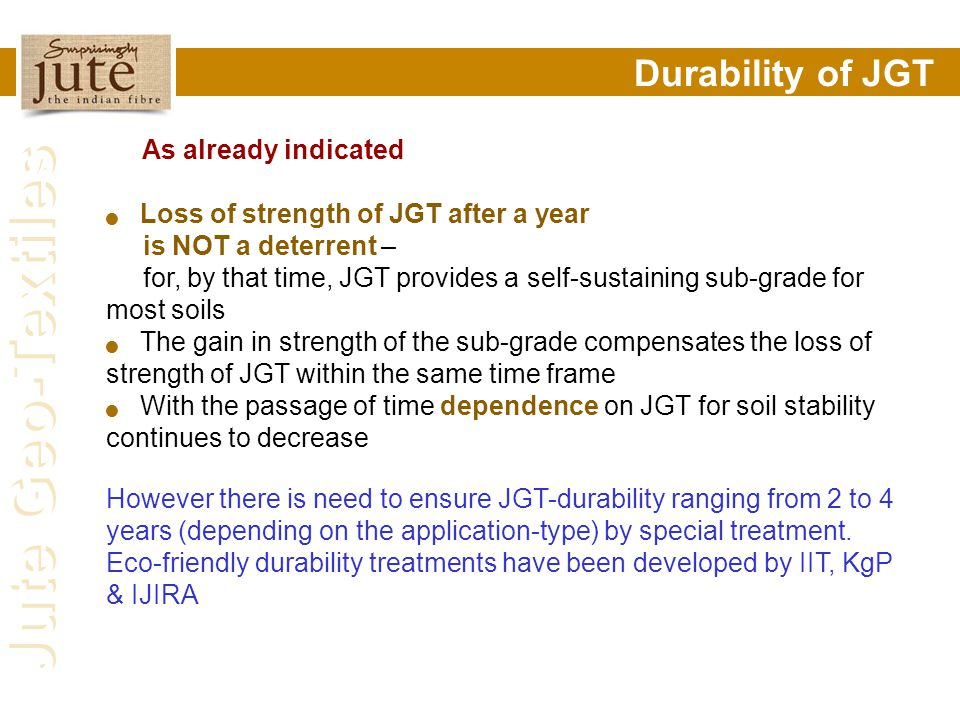 Jute Geo-Textiles Durability of JGT As already indicated Loss of strength of JGT after a year is NOT a deterrent – for, by that time, JGT provides a s