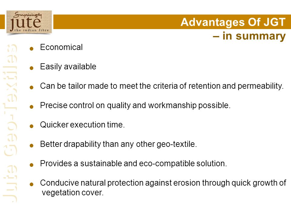 Jute Geo-Textiles Economical Easily available Can be tailor made to meet the criteria of retention and permeability. Precise control on quality and wo