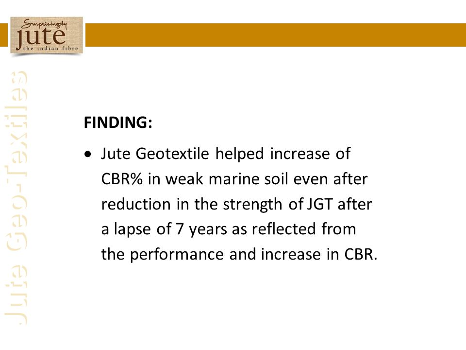 Jute Geo-Textiles FINDING:  Jute Geotextile helped increase of CBR% in weak marine soil even after reduction in the strength of JGT after a lapse of