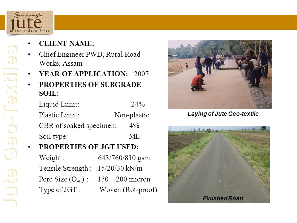 Jute Geo-Textiles CLIENT NAME: Chief Engineer PWD, Rural Road Works, Assam YEAR OF APPLICATION: 2007 PROPERTIES OF SUBGRADE SOIL: Liquid Limit: 24% Pl