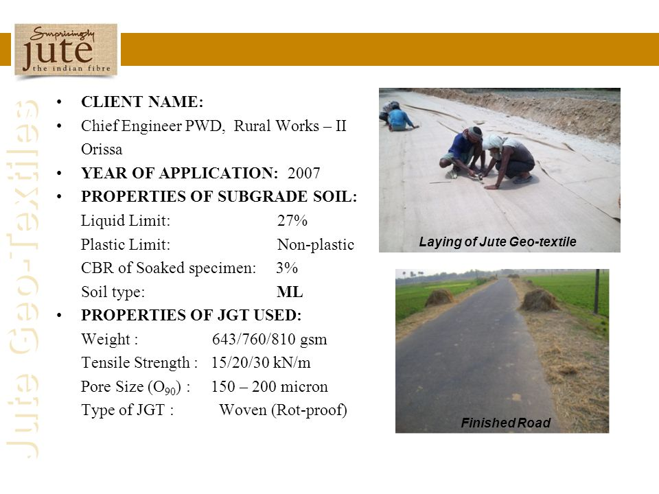 Jute Geo-Textiles CLIENT NAME: Chief Engineer PWD, Rural Works – II Orissa YEAR OF APPLICATION: 2007 PROPERTIES OF SUBGRADE SOIL: Liquid Limit: 27% Pl