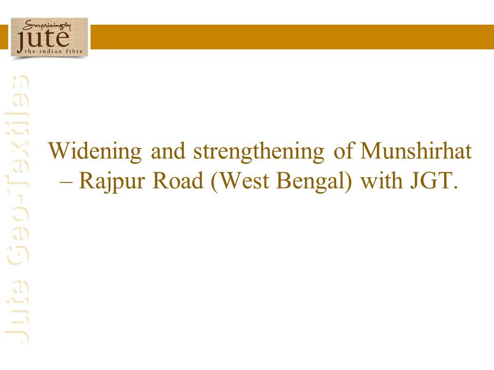 Jute Geo-Textiles Widening and strengthening of Munshirhat – Rajpur Road (West Bengal) with JGT.