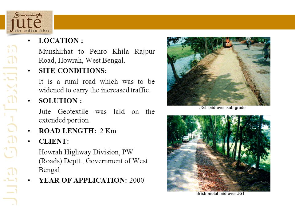 Jute Geo-Textiles LOCATION : Munshirhat to Penro Khila Rajpur Road, Howrah, West Bengal. SITE CONDITIONS: It is a rural road which was to be widened t