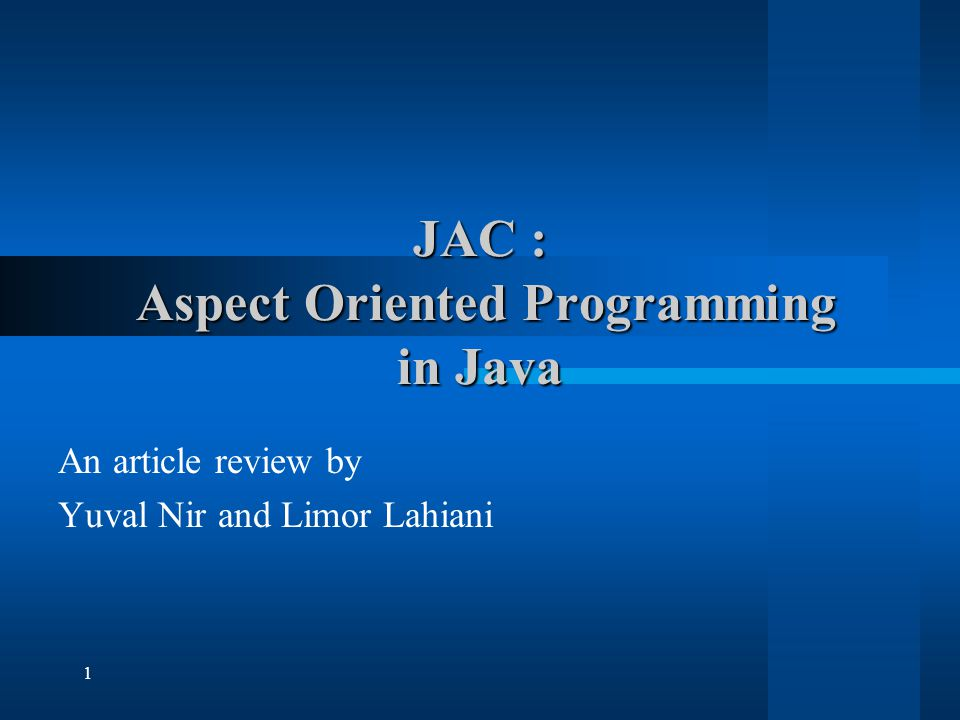 1 JAC : Aspect Oriented Programming in Java An article review by Yuval Nir and Limor Lahiani