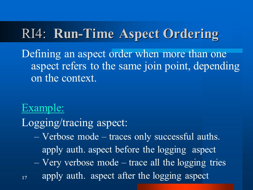 17 RI4: Run-Time Aspect Ordering Defining an aspect order when more than one aspect refers to the same join point, depending on the context.