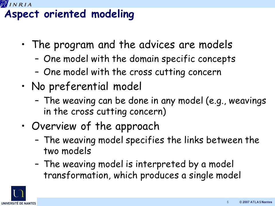 © 2007 ATLAS Nantes 5 Aspect oriented modeling The program and the advices are models –One model with the domain specific concepts –One model with the cross cutting concern No preferential model –The weaving can be done in any model (e.g., weavings in the cross cutting concern) Overview of the approach –The weaving model specifies the links between the two models –The weaving model is interpreted by a model transformation, which produces a single model