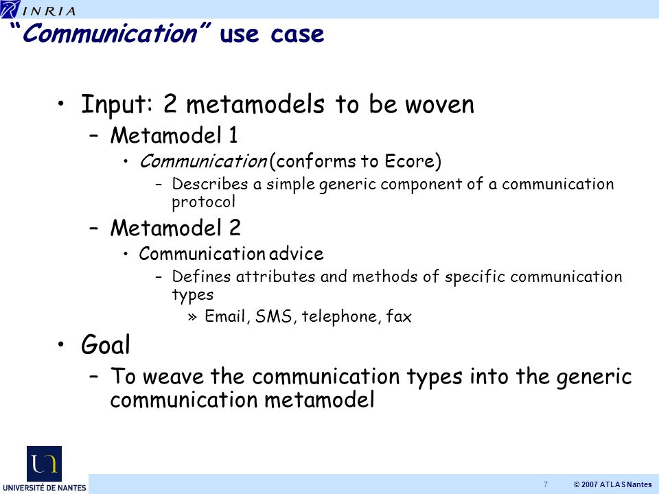 © 2007 ATLAS Nantes 7 Communication use case Input: 2 metamodels to be woven –Metamodel 1 Communication (conforms to Ecore) –Describes a simple generic component of a communication protocol –Metamodel 2 Communication advice –Defines attributes and methods of specific communication types »Email, SMS, telephone, fax Goal –To weave the communication types into the generic communication metamodel