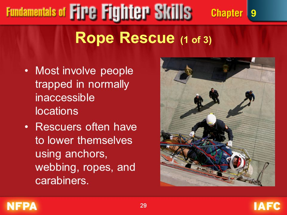 29 Rope Rescue (1 of 3) Most involve people trapped in normally inaccessible locations Rescuers often have to lower themselves using anchors, webbing,
