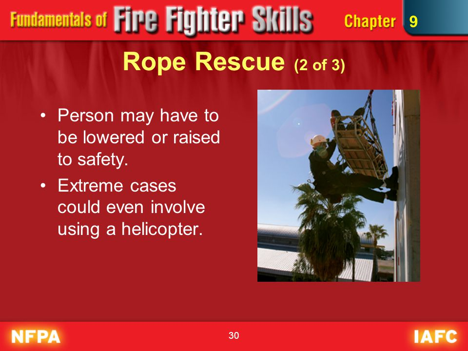 30 Rope Rescue (2 of 3) Person may have to be lowered or raised to safety. Extreme cases could even involve using a helicopter. 9