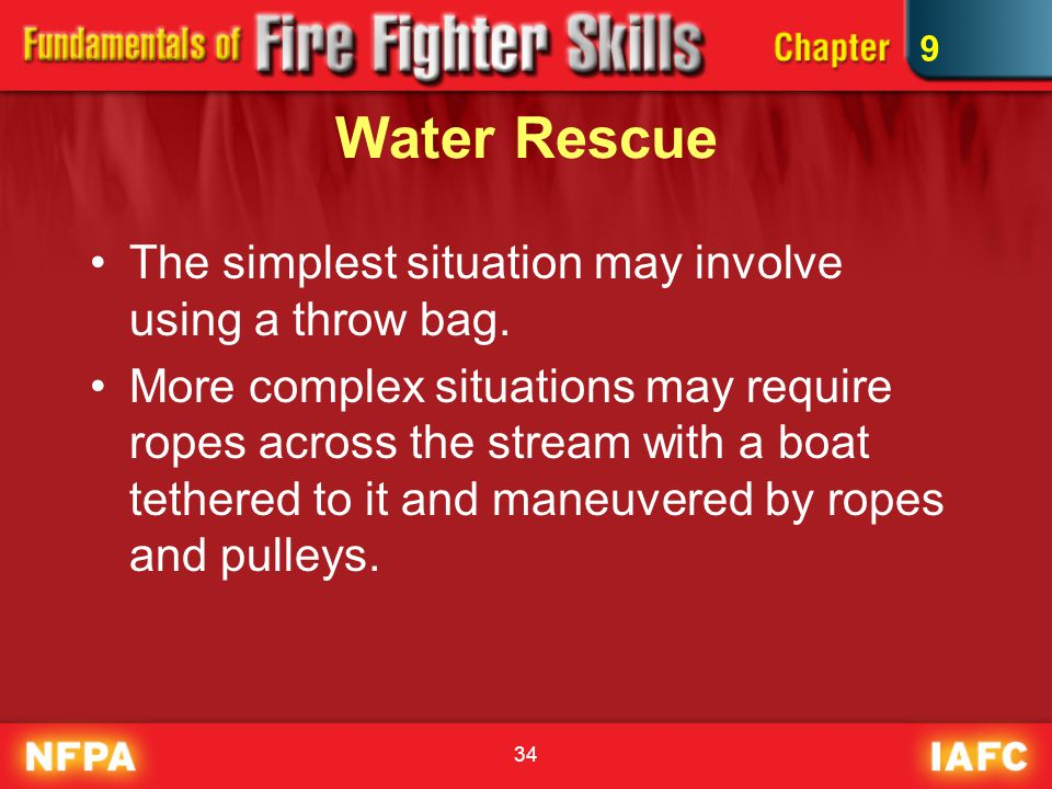 34 Water Rescue The simplest situation may involve using a throw bag. More complex situations may require ropes across the stream with a boat tethered