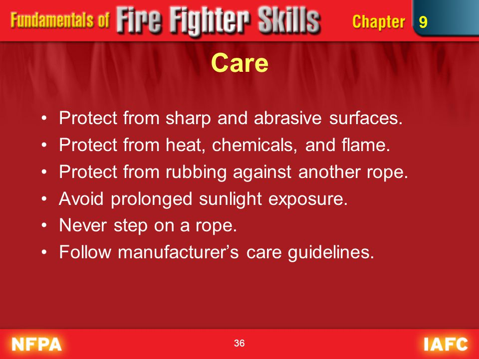 36 Care Protect from sharp and abrasive surfaces. Protect from heat, chemicals, and flame. Protect from rubbing against another rope. Avoid prolonged