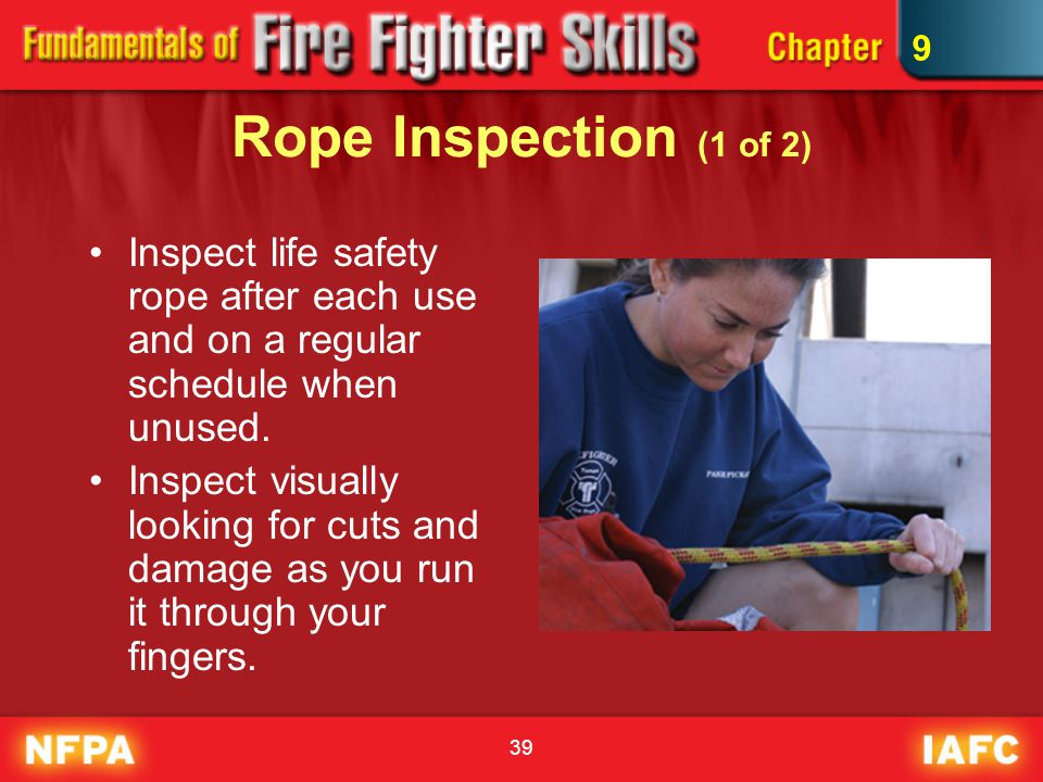 39 Rope Inspection (1 of 2) Inspect life safety rope after each use and on a regular schedule when unused. Inspect visually looking for cuts and damag