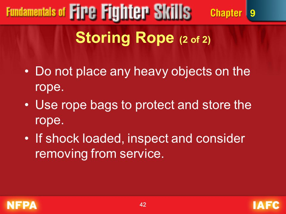 42 Storing Rope (2 of 2) Do not place any heavy objects on the rope. Use rope bags to protect and store the rope. If shock loaded, inspect and conside